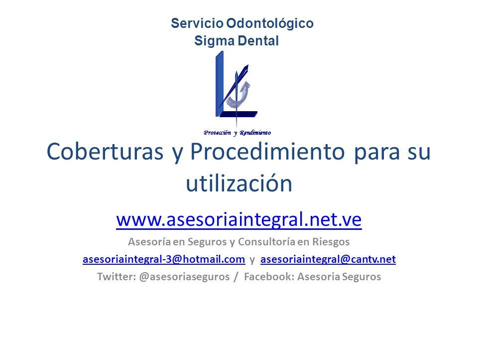 Coberturas y Procedimiento para su utilización www.asesoriaintegral.net.ve Asesoría en Seguros y Consultoría en Riesgos asesoriaintegral-3@hotmail.comasesoriaintegral-3@hotmail.com y asesoriaintegral@cantv.netasesoriaintegral@cantv.net Twitter: @asesoriaseguros / Facebook: Asesoria Seguros Servicio Odontológico Sigma Dental Protección y Rendimiento