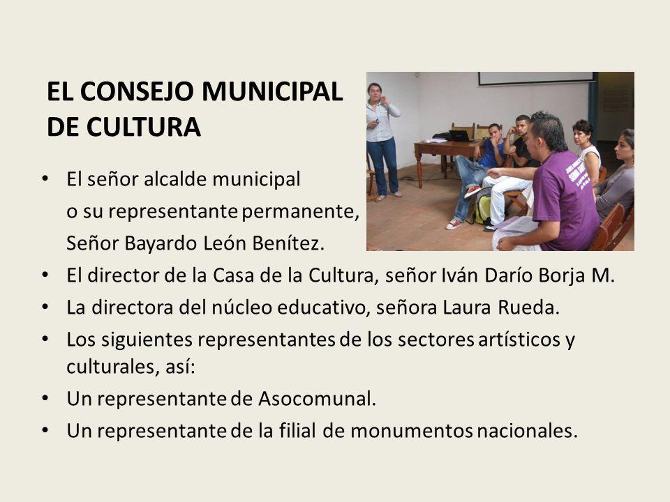 EL CONSEJO MUNICIPAL DE CULTURA El señor alcalde municipal o su representante permanente, Señor Bayardo León Benítez.