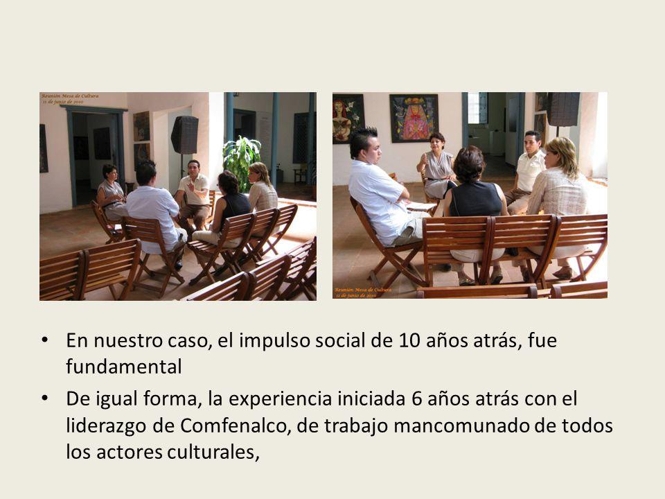 En nuestro caso, el impulso social de 10 años atrás, fue fundamental De igual forma, la experiencia iniciada 6 años atrás con el liderazgo de Comfenalco, de trabajo mancomunado de todos los actores culturales,