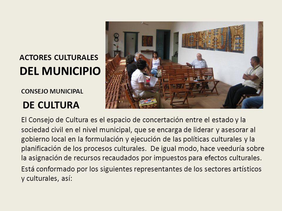 ACTORES CULTURALES DEL MUNICIPIO CONSEJO MUNICIPAL DE CULTURA El Consejo de Cultura es el espacio de concertación entre el estado y la sociedad civil en el nivel municipal, que se encarga de liderar y asesorar al gobierno local en la formulación y ejecución de las políticas culturales y la planificación de los procesos culturales.