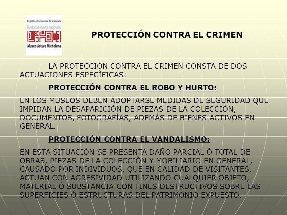 PROTECCIÓN CONTRA EL CRIMEN LA PROTECCIÓN CONTRA EL CRIMEN CONSTA DE DOS ACTUACIONES ESPECÌFICAS: PROTECCIÓN CONTRA EL ROBO Y HURTO: EN LOS MUSEOS DEBEN ADOPTARSE MEDIDAS DE SEGURIDAD QUE IMPIDAN LA DESAPARICIÒN DE PIEZAS DE LA COLECCIÒN, DOCUMENTOS, FOTOGRAFÌAS, ADEMÁS DE BIENES ACTIVOS EN GENERAL.