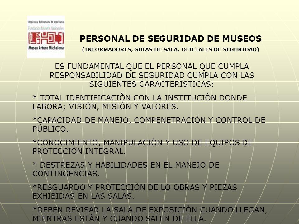 PERSONAL DE SEGURIDAD DE MUSEOS (INFORMADORES, GUIAS DE SALA, OFICIALES DE SEGURIDAD) ES FUNDAMENTAL QUE EL PERSONAL QUE CUMPLA RESPONSABILIDAD DE SEGURIDAD CUMPLA CON LAS SIGUIENTES CARACTERISTICAS: * TOTAL IDENTIFICACIÒN CON LA INSTITUCIÒN DONDE LABORA; VISIÓN, MISIÓN Y VALORES.
