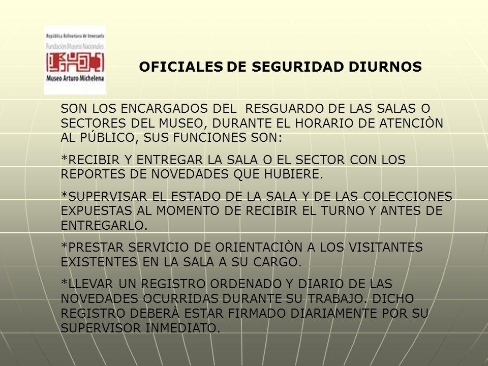 OFICIALES DE SEGURIDAD DIURNOS SON LOS ENCARGADOS DEL RESGUARDO DE LAS SALAS O SECTORES DEL MUSEO, DURANTE EL HORARIO DE ATENCIÒN AL PÚBLICO, SUS FUNCIONES SON: *RECIBIR Y ENTREGAR LA SALA O EL SECTOR CON LOS REPORTES DE NOVEDADES QUE HUBIERE.