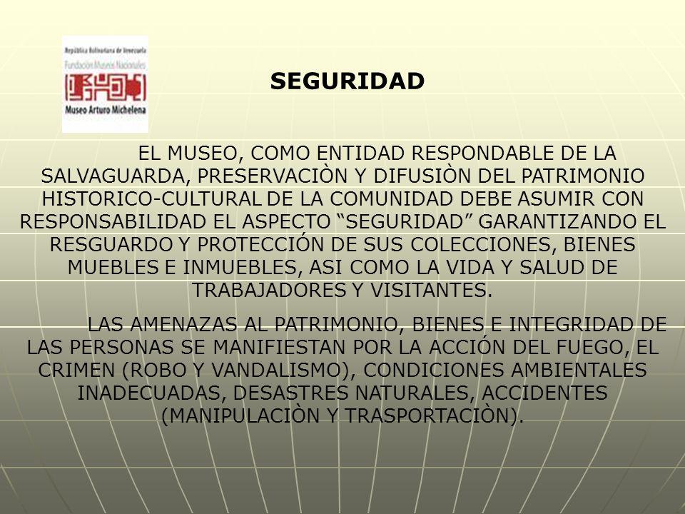 EL MUSEO, COMO ENTIDAD RESPONDABLE DE LA SALVAGUARDA, PRESERVACIÒN Y DIFUSIÒN DEL PATRIMONIO HISTORICO-CULTURAL DE LA COMUNIDAD DEBE ASUMIR CON RESPONSABILIDAD EL ASPECTO SEGURIDAD GARANTIZANDO EL RESGUARDO Y PROTECCIÓN DE SUS COLECCIONES, BIENES MUEBLES E INMUEBLES, ASI COMO LA VIDA Y SALUD DE TRABAJADORES Y VISITANTES.