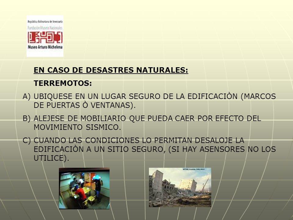 EN CASO DE DESASTRES NATURALES: TERREMOTOS: A)UBIQUESE EN UN LUGAR SEGURO DE LA EDIFICACIÒN (MARCOS DE PUERTAS Ò VENTANAS).