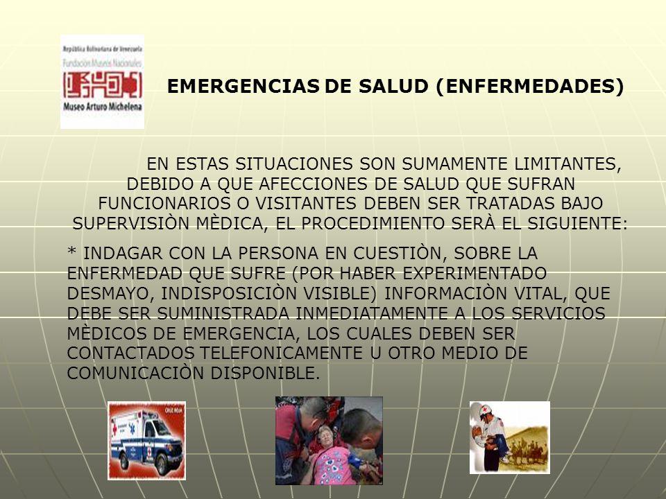 EMERGENCIAS DE SALUD (ENFERMEDADES) EN ESTAS SITUACIONES SON SUMAMENTE LIMITANTES, DEBIDO A QUE AFECCIONES DE SALUD QUE SUFRAN FUNCIONARIOS O VISITANTES DEBEN SER TRATADAS BAJO SUPERVISIÒN MÈDICA, EL PROCEDIMIENTO SERÀ EL SIGUIENTE: * INDAGAR CON LA PERSONA EN CUESTIÒN, SOBRE LA ENFERMEDAD QUE SUFRE (POR HABER EXPERIMENTADO DESMAYO, INDISPOSICIÒN VISIBLE) INFORMACIÒN VITAL, QUE DEBE SER SUMINISTRADA INMEDIATAMENTE A LOS SERVICIOS MÈDICOS DE EMERGENCIA, LOS CUALES DEBEN SER CONTACTADOS TELEFONICAMENTE U OTRO MEDIO DE COMUNICACIÒN DISPONIBLE.