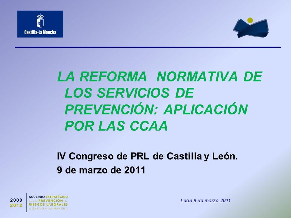 León 9 de marzo 2011 LA REFORMA NORMATIVA DE LOS SERVICIOS DE PREVENCIÓN: APLICACIÓN POR LAS CCAA IV Congreso de PRL de Castilla y León.