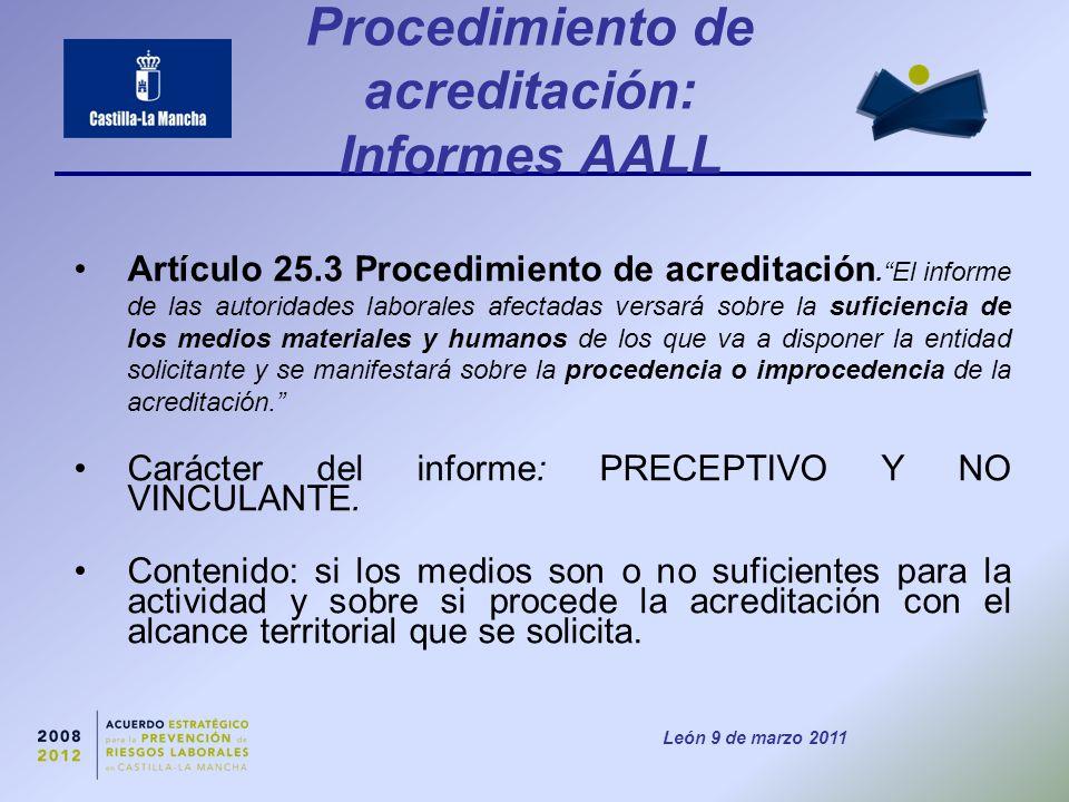 León 9 de marzo 2011 Procedimiento de acreditación: Informes AALL Artículo 25.3 Procedimiento de acreditación. El informe de las autoridades laborales afectadas versará sobre la suficiencia de los medios materiales y humanos de los que va a disponer la entidad solicitante y se manifestará sobre la procedencia o improcedencia de la acreditación. Carácter del informe: PRECEPTIVO Y NO VINCULANTE.