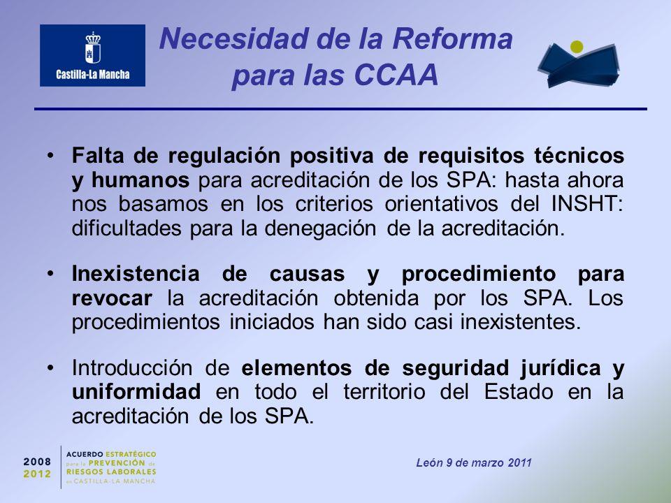 León 9 de marzo 2011 Necesidad de la Reforma para las CCAA Falta de regulación positiva de requisitos técnicos y humanos para acreditación de los SPA: hasta ahora nos basamos en los criterios orientativos del INSHT: dificultades para la denegación de la acreditación.