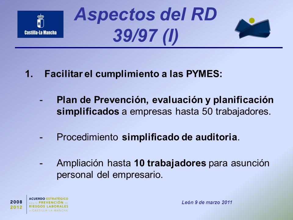 León 9 de marzo 2011 Aspectos del RD 39/97 (I) 1.Facilitar el cumplimiento a las PYMES: -Plan de Prevención, evaluación y planificación simplificados a empresas hasta 50 trabajadores.