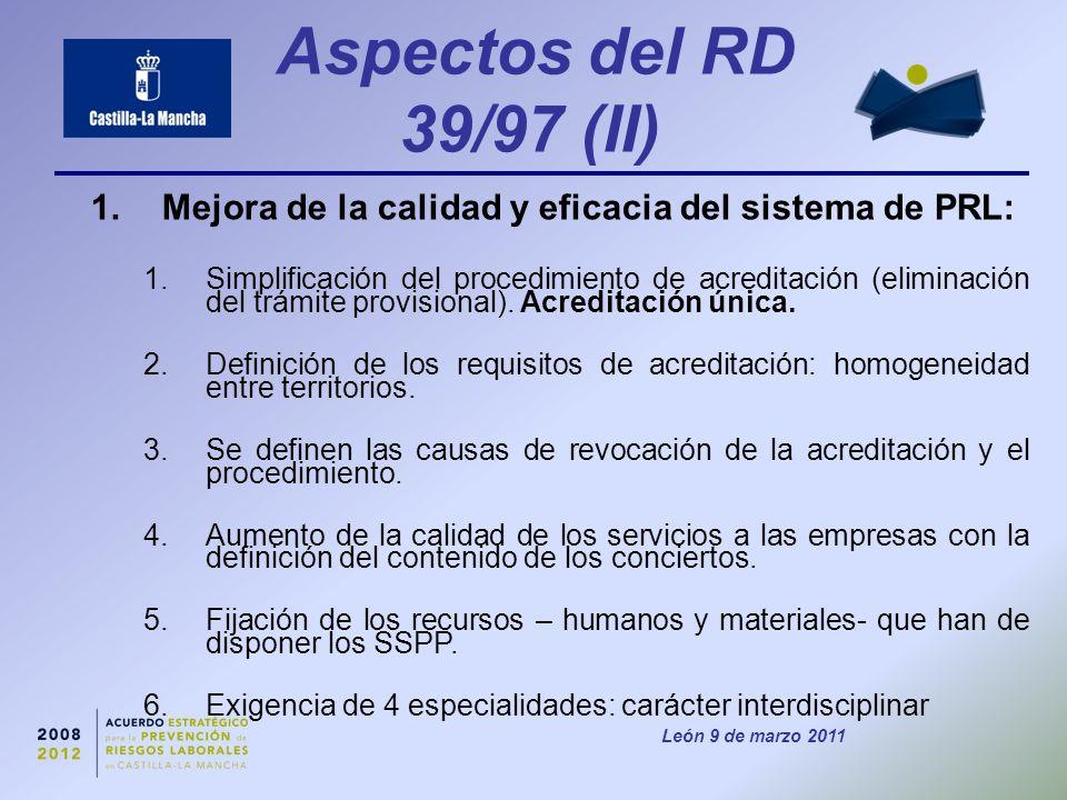 León 9 de marzo 2011 Aspectos del RD 39/97 (II) 1.Mejora de la calidad y eficacia del sistema de PRL: 1.Simplificación del procedimiento de acreditación (eliminación del trámite provisional).