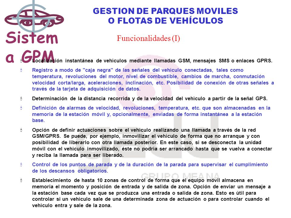 Sistem a GPM GESTION DE PARQUES MOVILES O FLOTAS DE VEHÍCULOS Funcionalidades (I) Localización instantánea de vehículos mediante llamadas GSM, mensajes SMS o enlaces GPRS.