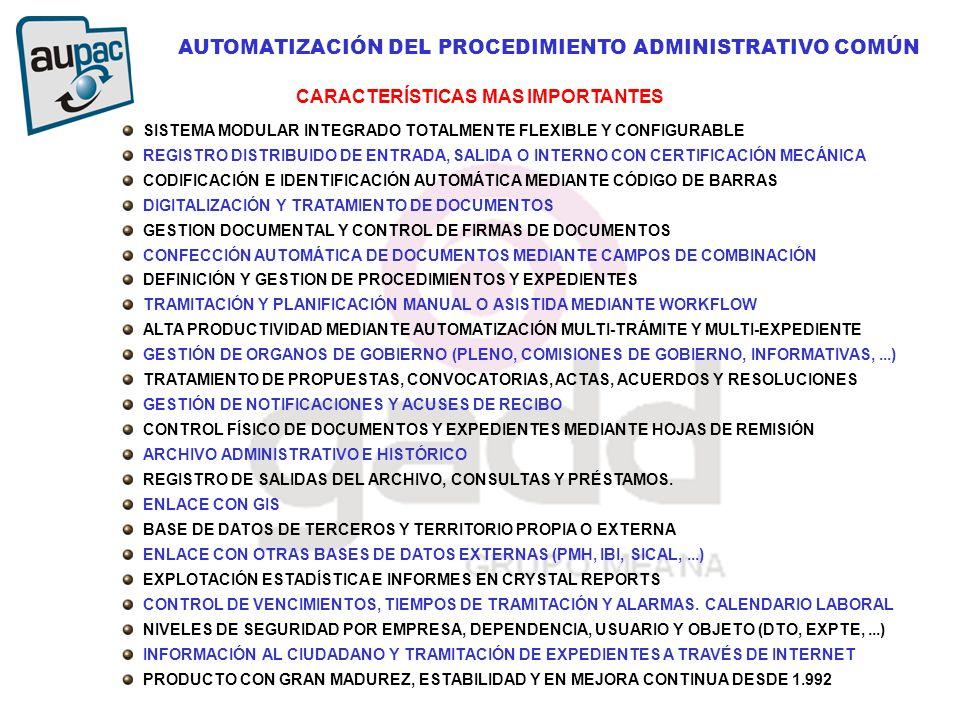 AUTOMATIZACIÓN DEL PROCEDIMIENTO ADMINISTRATIVO COMÚN SISTEMA MODULAR INTEGRADO TOTALMENTE FLEXIBLE Y CONFIGURABLE REGISTRO DISTRIBUIDO DE ENTRADA, SALIDA O INTERNO CON CERTIFICACIÓN MECÁNICA CODIFICACIÓN E IDENTIFICACIÓN AUTOMÁTICA MEDIANTE CÓDIGO DE BARRAS DIGITALIZACIÓN Y TRATAMIENTO DE DOCUMENTOS GESTION DOCUMENTAL Y CONTROL DE FIRMAS DE DOCUMENTOS CONFECCIÓN AUTOMÁTICA DE DOCUMENTOS MEDIANTE CAMPOS DE COMBINACIÓN DEFINICIÓN Y GESTION DE PROCEDIMIENTOS Y EXPEDIENTES TRAMITACIÓN Y PLANIFICACIÓN MANUAL O ASISTIDA MEDIANTE WORKFLOW ALTA PRODUCTIVIDAD MEDIANTE AUTOMATIZACIÓN MULTI-TRÁMITE Y MULTI-EXPEDIENTE GESTIÓN DE ORGANOS DE GOBIERNO (PLENO, COMISIONES DE GOBIERNO, INFORMATIVAS,...) TRATAMIENTO DE PROPUESTAS, CONVOCATORIAS, ACTAS, ACUERDOS Y RESOLUCIONES GESTIÓN DE NOTIFICACIONES Y ACUSES DE RECIBO CONTROL FÍSICO DE DOCUMENTOS Y EXPEDIENTES MEDIANTE HOJAS DE REMISIÓN ARCHIVO ADMINISTRATIVO E HISTÓRICO REGISTRO DE SALIDAS DEL ARCHIVO, CONSULTAS Y PRÉSTAMOS.