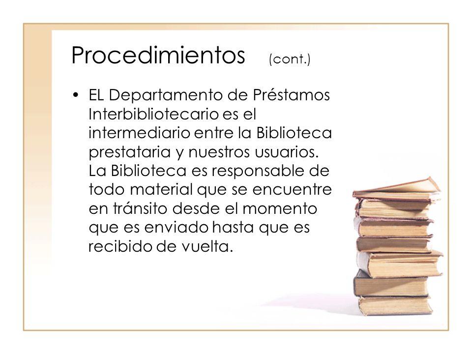 Procedimientos (cont.) EL Departamento de Préstamos Interbibliotecario es el intermediario entre la Biblioteca prestataria y nuestros usuarios.