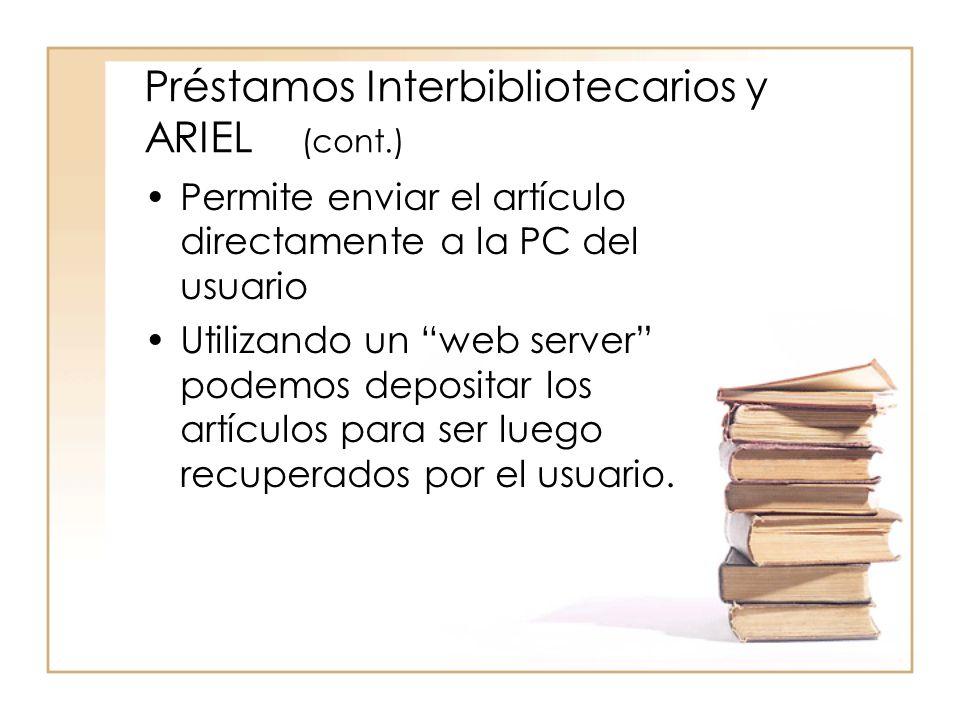 Préstamos Interbibliotecarios y ARIEL (cont.) Permite enviar el artículo directamente a la PC del usuario Utilizando un web server podemos depositar los artículos para ser luego recuperados por el usuario.