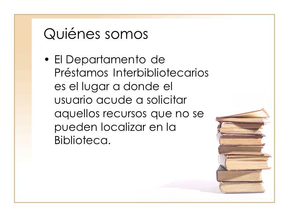 Quiénes somos El Departamento de Préstamos Interbibliotecarios es el lugar a donde el usuario acude a solicitar aquellos recursos que no se pueden localizar en la Biblioteca.