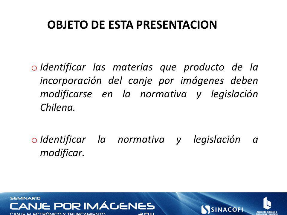 OBJETO DE ESTA PRESENTACION o Identificar las materias que producto de la incorporación del canje por imágenes deben modificarse en la normativa y legislación Chilena.