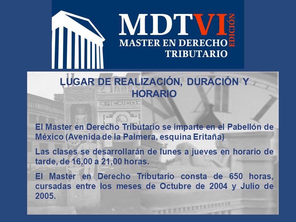 LUGAR DE REALIZACIÓN, DURACIÓN Y HORARIO El Master en Derecho Tributario se imparte en el Pabellón de México (Avenida de la Palmera, esquina Eritaña) Las clases se desarrollarán de lunes a jueves en horario de tarde, de 16,00 a 21,00 horas.
