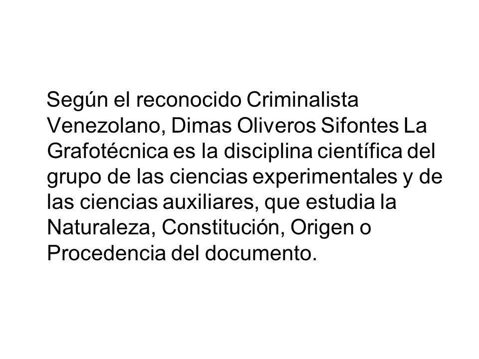 Según el reconocido Criminalista Venezolano, Dimas Oliveros Sifontes La Grafotécnica es la disciplina científica del grupo de las ciencias experimentales y de las ciencias auxiliares, que estudia la Naturaleza, Constitución, Origen o Procedencia del documento.