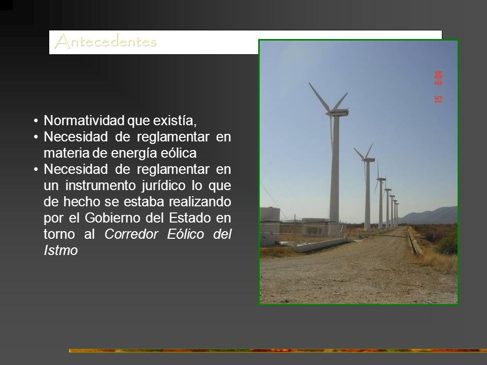 Antecedentes Normatividad que existía, Necesidad de reglamentar en materia de energía eólica Necesidad de reglamentar en un instrumento jurídico lo que de hecho se estaba realizando por el Gobierno del Estado en torno al Corredor Eólico del Istmo