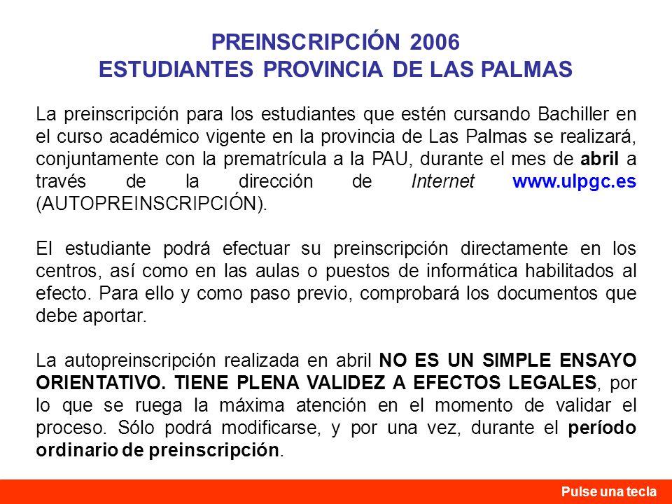 La preinscripción para los estudiantes que estén cursando Bachiller en el curso académico vigente en la provincia de Las Palmas se realizará, conjuntamente con la prematrícula a la PAU, durante el mes de abril a través de la dirección de Internet www.ulpgc.es (AUTOPREINSCRIPCIÓN).