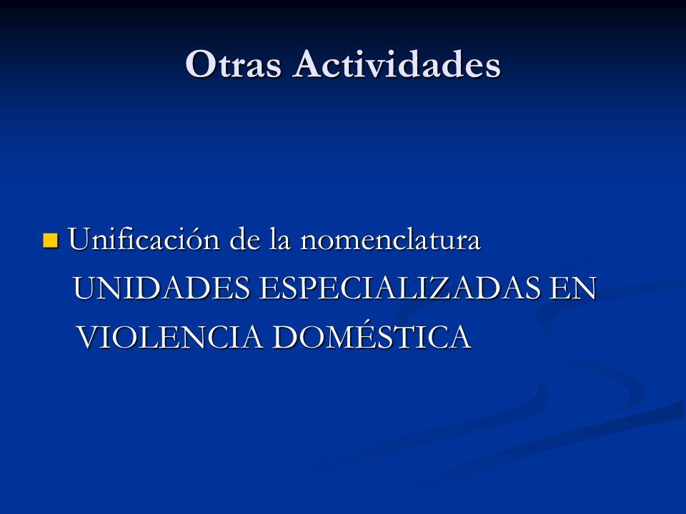 Otras Actividades Unificación de la nomenclatura Unificación de la nomenclatura UNIDADES ESPECIALIZADAS EN UNIDADES ESPECIALIZADAS EN VIOLENCIA DOMÉSTICA VIOLENCIA DOMÉSTICA