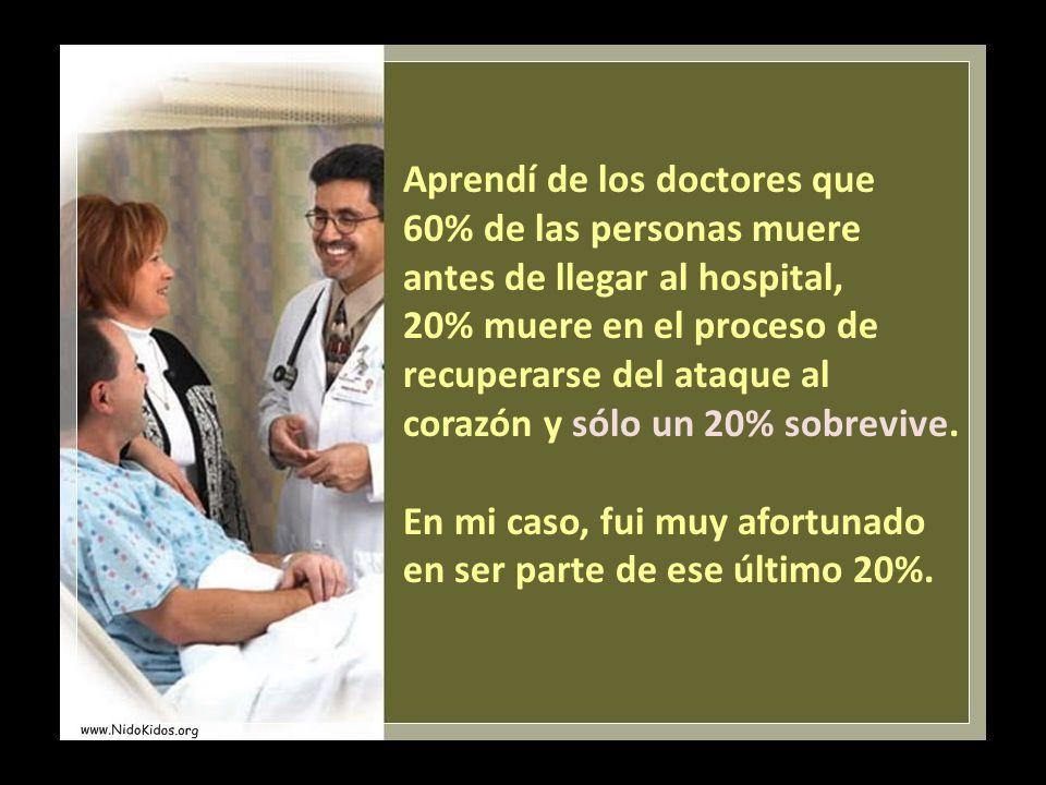 Aprendí de los doctores que 60% de las personas muere antes de llegar al hospital, 20% muere en el proceso de recuperarse del ataque al corazón y sólo un 20% sobrevive.
