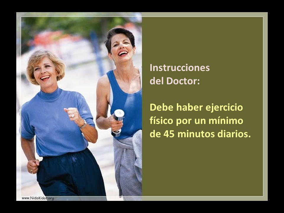 Instrucciones del Doctor: Debe haber ejercicio físico por un mínimo de 45 minutos diarios.