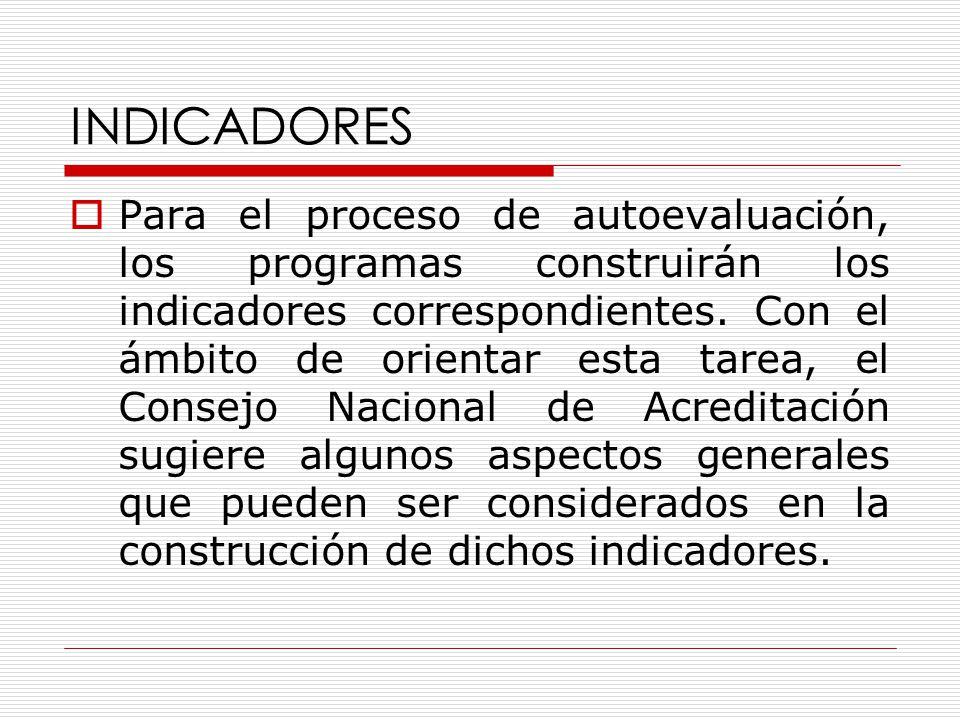 INDICADORES  Para el proceso de autoevaluación, los programas construirán los indicadores correspondientes.