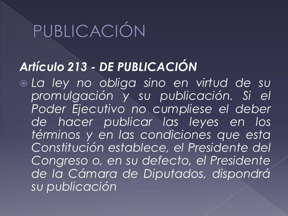 Artículo 213 - DE PUBLICACIÓN  La ley no obliga sino en virtud de su promulgación y su publicación.