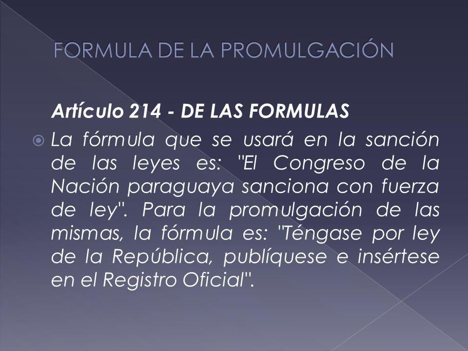 Artículo 214 - DE LAS FORMULAS  La fórmula que se usará en la sanción de las leyes es: El Congreso de la Nación paraguaya sanciona con fuerza de ley .