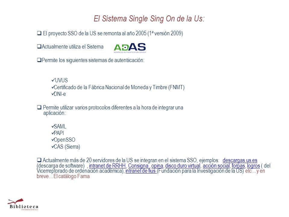 El Sistema Single Sing On de la Us:  El proyecto SSO de la US se remonta al año 2005 (1ª versión 2009)  Actualmente utiliza el Sistema  Permite los siguientes sistemas de autentiicación: UVUS Certificado de la Fábrica Nacional de Moneda y Timbre (FNMT) DNI-e  Permite utilizar varios protocolos diferentes a la hora de integrar una aplicación: SAML PAPI OpenSSO CAS (Sierra)  Actualmente más de 20 servidores de la US se integran en el sistema SSO, ejemplos: descargas.us.es (descarga de software), intranet de RRHH, Consigna, opina, disco duro virtual, acción social, forpas, logros ( del Vicerreptorado de ordenación académica), intranet de fius (Fundación para la Investigación de la US) etc…y en breve…El catálogo Famadescargas.us.esintranet de RRHHConsigna opinadisco duro virtualacción socialforpaslogrosintranet de fius