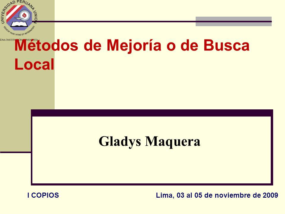 Métodos de Mejoría o de Busca Local Gladys Maquera I COPIOS Lima, 03 al 05 de noviembre de 2009