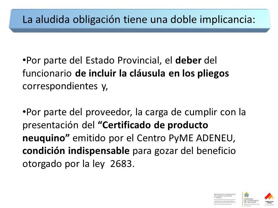 Por parte del Estado Provincial, el deber del funcionario de incluir la cláusula en los pliegos correspondientes y, Por parte del proveedor, la carga de cumplir con la presentación del Certificado de producto neuquino emitido por el Centro PyME ADENEU, condición indispensable para gozar del beneficio otorgado por la ley 2683.