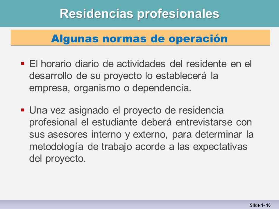 Residencias profesionales Slide 1- 16 Algunas normas de operación  El horario diario de actividades del residente en el desarrollo de su proyecto lo establecerá la empresa, organismo o dependencia.