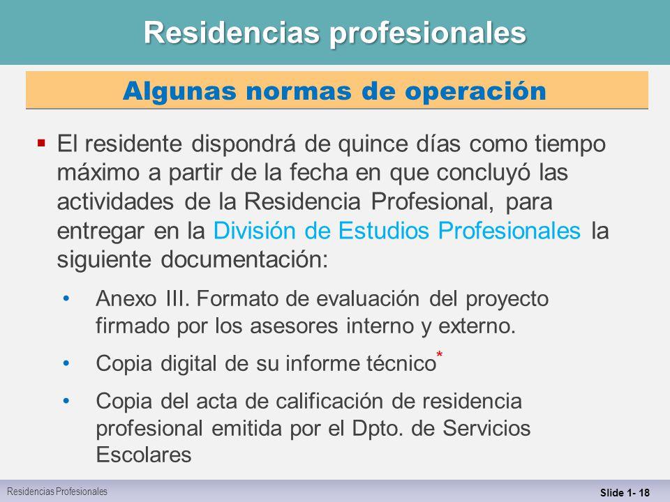 Residencias profesionales Slide 1- 18  El residente dispondrá de quince días como tiempo máximo a partir de la fecha en que concluyó las actividades de la Residencia Profesional, para entregar en la División de Estudios Profesionales la siguiente documentación: Anexo III.