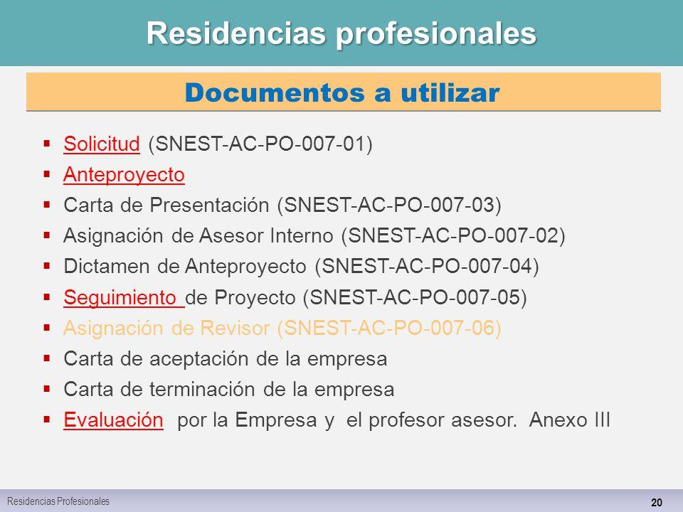 Residencias profesionales 20  Solicitud (SNEST-AC-PO-007-01) Solicitud  Anteproyecto Anteproyecto  Carta de Presentación (SNEST-AC-PO-007-03)  Asignación de Asesor Interno (SNEST-AC-PO-007-02)  Dictamen de Anteproyecto (SNEST-AC-PO-007-04)  Seguimiento de Proyecto (SNEST-AC-PO-007-05) Seguimiento  Asignación de Revisor (SNEST-AC-PO-007-06)  Carta de aceptación de la empresa  Carta de terminación de la empresa  Evaluación por la Empresa y el profesor asesor.