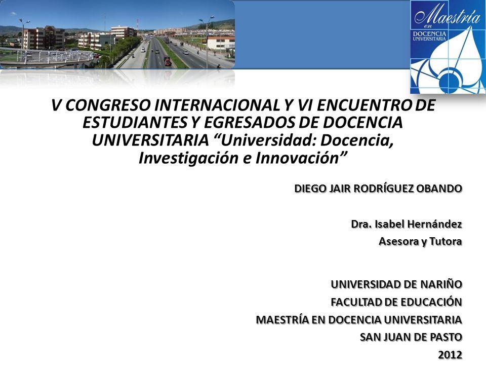 V CONGRESO INTERNACIONAL Y VI ENCUENTRO DE ESTUDIANTES Y EGRESADOS DE DOCENCIA UNIVERSITARIA Universidad: Docencia, Investigación e Innovación UNIVERSIDAD DE NARIÑO FACULTAD DE EDUCACIÓN MAESTRÍA EN DOCENCIA UNIVERSITARIA SAN JUAN DE PASTO 2012 DIEGO JAIR RODRÍGUEZ OBANDO Dra.