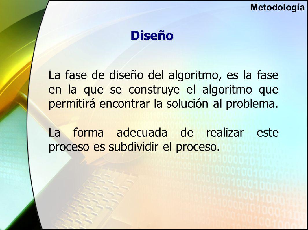 Diseño La fase de diseño del algoritmo, es la fase en la que se construye el algoritmo que permitirá encontrar la solución al problema.