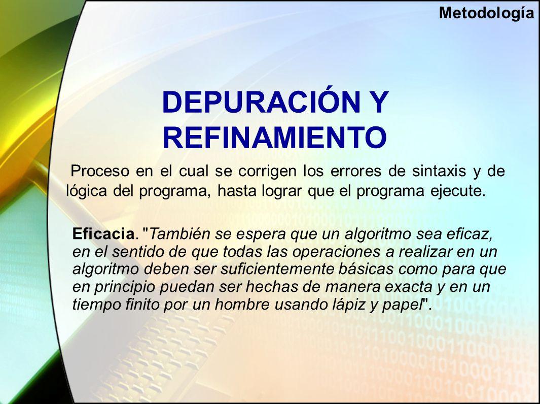 DEPURACIÓN Y REFINAMIENTO Proceso en el cual se corrigen los errores de sintaxis y de lógica del programa, hasta lograr que el programa ejecute.