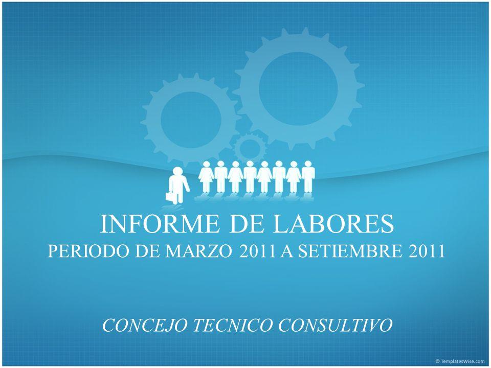 INFORME DE LABORES PERIODO DE MARZO 2011 A SETIEMBRE 2011 CONCEJO TECNICO CONSULTIVO