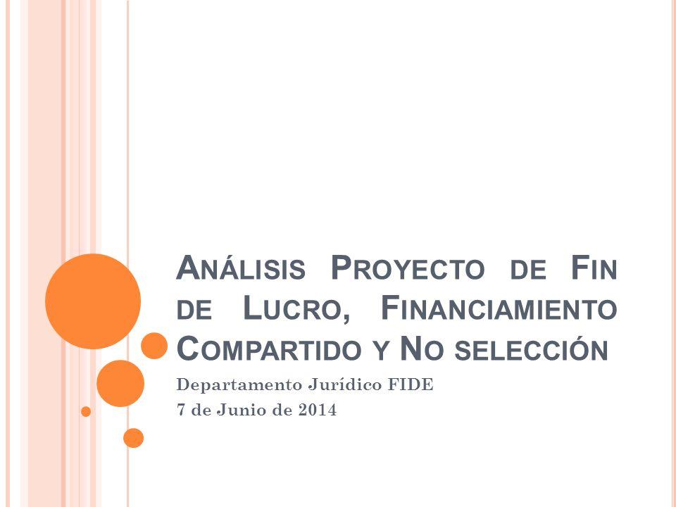 A NÁLISIS P ROYECTO DE F IN DE L UCRO, F INANCIAMIENTO C OMPARTIDO Y N O SELECCIÓN Departamento Jurídico FIDE 7 de Junio de 2014