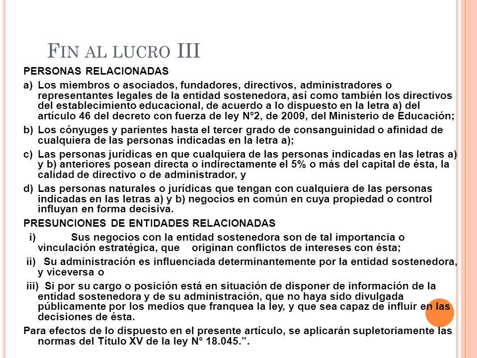 F IN AL LUCRO III PERSONAS RELACIONADAS a)Los miembros o asociados, fundadores, directivos, administradores o representantes legales de la entidad sostenedora, así como también los directivos del establecimiento educacional, de acuerdo a lo dispuesto en la letra a) del artículo 46 del decreto con fuerza de ley N°2, de 2009, del Ministerio de Educación; b)Los cónyuges y parientes hasta el tercer grado de consanguinidad o afinidad de cualquiera de las personas indicadas en la letra a); c)Las personas jurídicas en que cualquiera de las personas indicadas en las letras a) y b) anteriores posean directa o indirectamente el 5% o más del capital de ésta, la calidad de directivo o de administrador, y d)Las personas naturales o jurídicas que tengan con cualquiera de las personas indicadas en las letras a) y b) negocios en común en cuya propiedad o control influyan en forma decisiva.