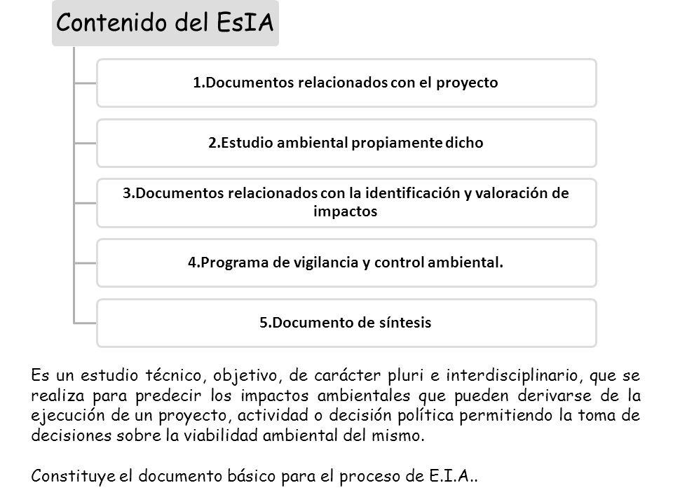 Contenido del EsIA 1.Documentos relacionados con el proyecto2.Estudio ambiental propiamente dicho 3.Documentos relacionados con la identificación y valoración de impactos 4.Programa de vigilancia y control ambiental.5.Documento de síntesis Es un estudio técnico, objetivo, de carácter pluri e interdisciplinario, que se realiza para predecir los impactos ambientales que pueden derivarse de la ejecución de un proyecto, actividad o decisión política permitiendo la toma de decisiones sobre la viabilidad ambiental del mismo.