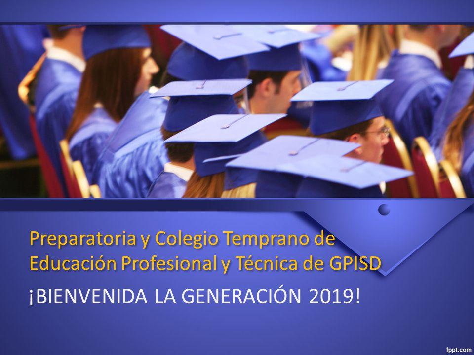 Preparatoria y Colegio Temprano de Educación Profesional y Técnica de GPISD ¡BIENVENIDA LA GENERACIÓN 2019!