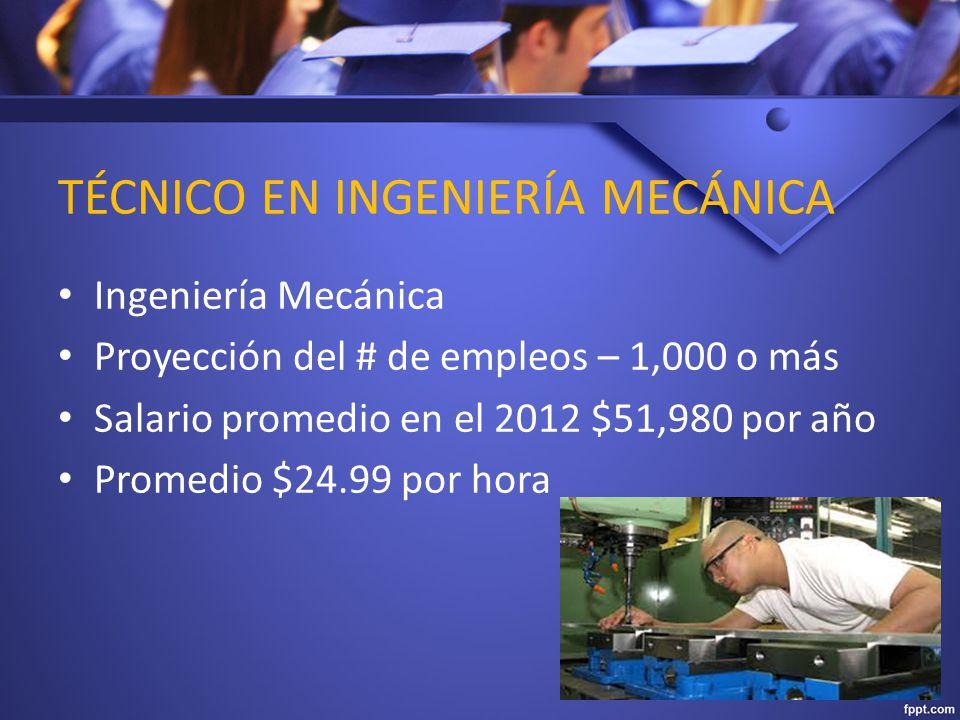 TÉCNICO EN INGENIERÍA MECÁNICA Ingeniería Mecánica Proyección del # de empleos – 1,000 o más Salario promedio en el 2012 $51,980 por año Promedio $24.99 por hora