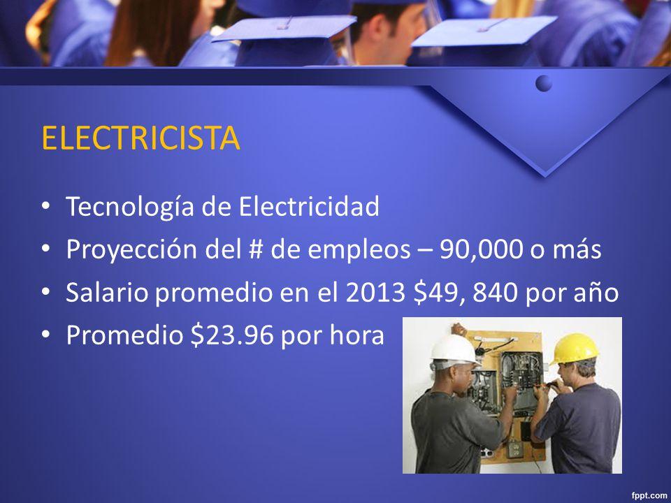 ELECTRICISTA Tecnología de Electricidad Proyección del # de empleos – 90,000 o más Salario promedio en el 2013 $49, 840 por año Promedio $23.96 por hora