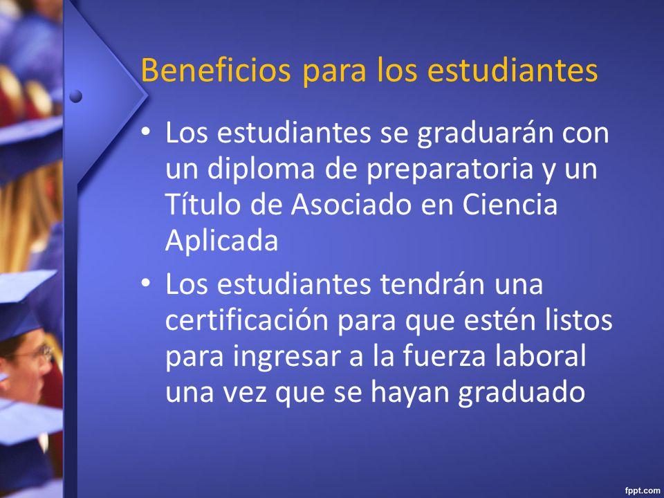 Beneficios para los estudiantes Los estudiantes se graduarán con un diploma de preparatoria y un Título de Asociado en Ciencia Aplicada Los estudiantes tendrán una certificación para que estén listos para ingresar a la fuerza laboral una vez que se hayan graduado