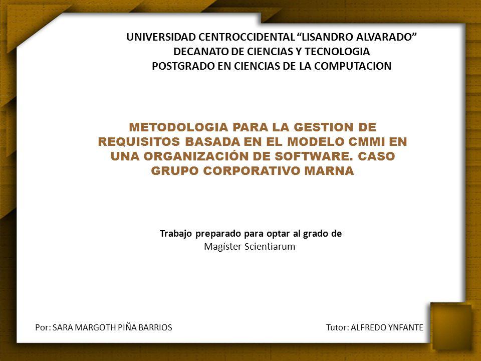 UNIVERSIDAD CENTROCCIDENTAL LISANDRO ALVARADO DECANATO DE CIENCIAS Y TECNOLOGIA POSTGRADO EN CIENCIAS DE LA COMPUTACION Trabajo preparado para optar al grado de Magíster Scientiarum Por: SARA MARGOTH PIÑA BARRIOS Tutor: ALFREDO YNFANTE Portada METODOLOGIA PARA LA GESTION DE REQUISITOS BASADA EN EL MODELO CMMI EN UNA ORGANIZACIÓN DE SOFTWARE.