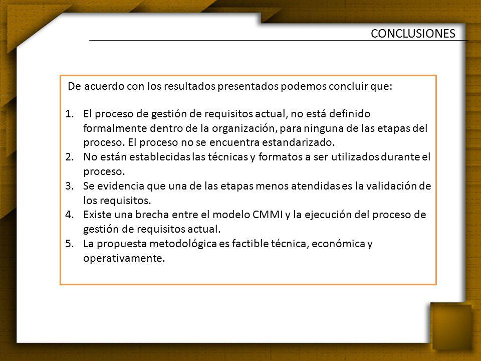 CONCLUSIONES De acuerdo con los resultados presentados podemos concluir que: 1.El proceso de gestión de requisitos actual, no está definido formalmente dentro de la organización, para ninguna de las etapas del proceso.